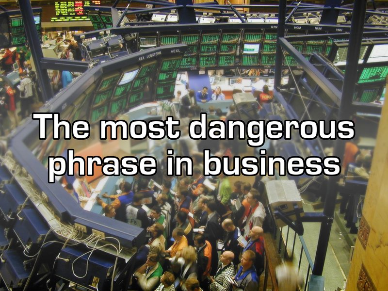 The most dangerous phrase in business